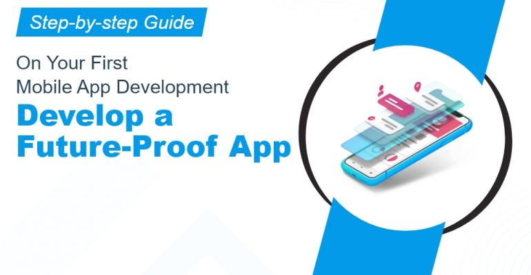 Step-by-Step Guide On Your First Mobile App Development: Develop A Future-Proof App
