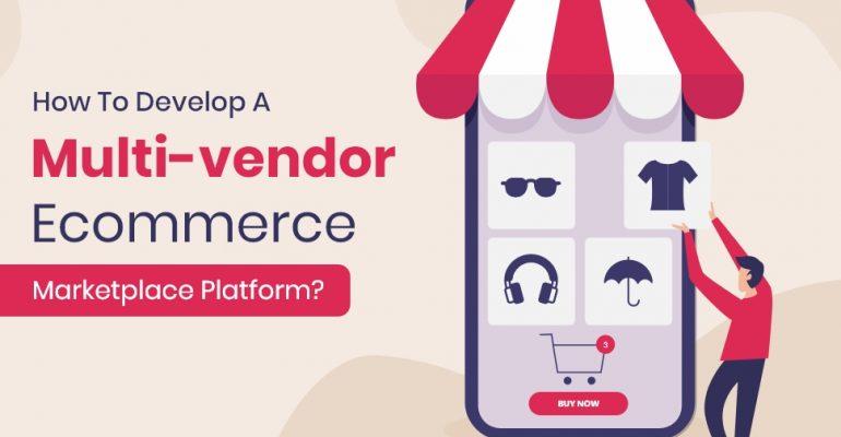 How To Develop A Multi-vendor Ecommerce Marketplace Platform?