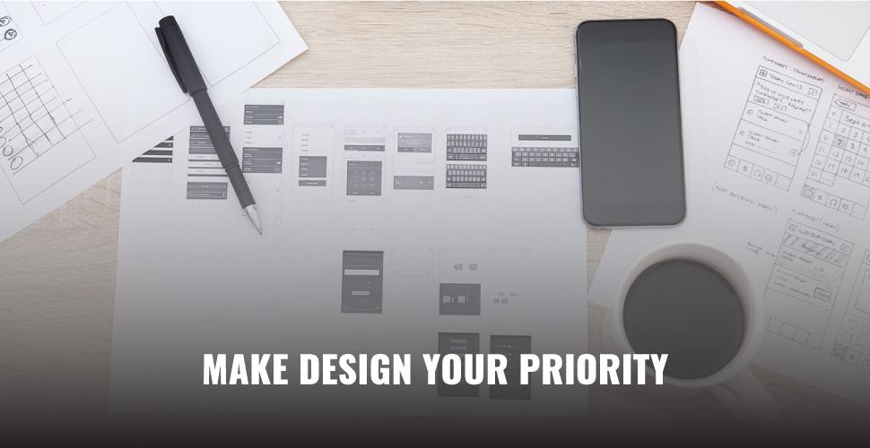 Make design your priority.