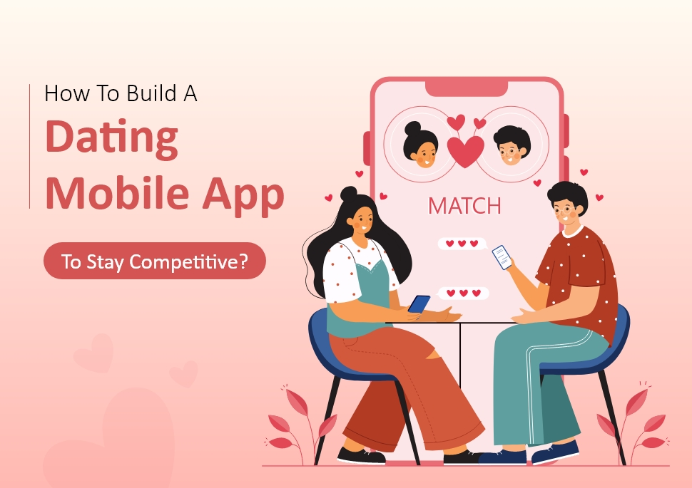 How To Develop A Dating Mobile Application To Stay Competitive?