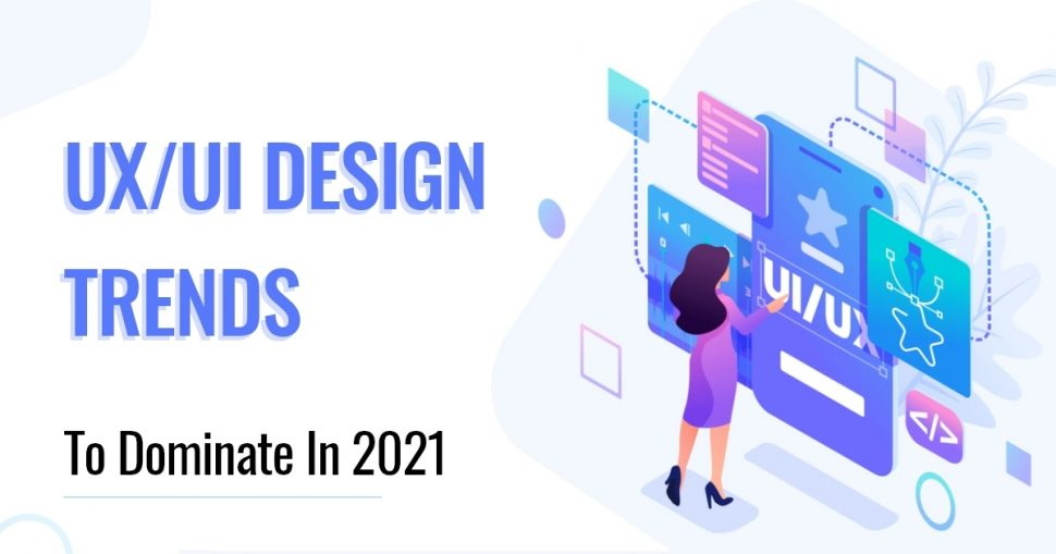 UX/UI DESIGN TRENDS TO DOMINATE IN 2021